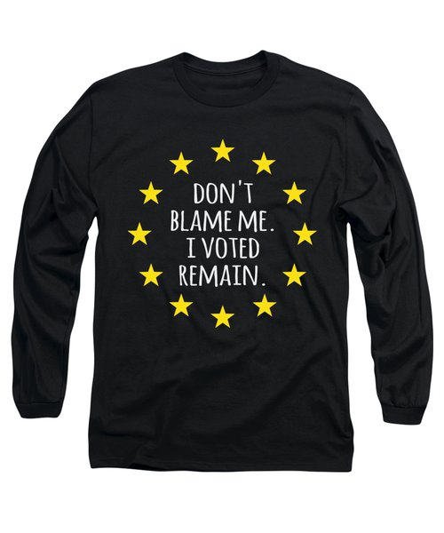 Dont Blame Me I Voted Remain Eu Long Sleeve T-Shirt