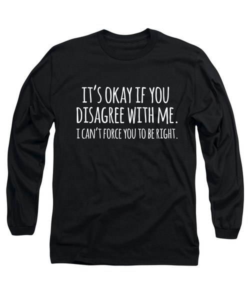 Its Okay If You Disagree With Me Long Sleeve T-Shirt