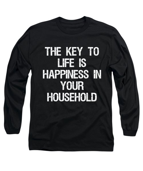 The Key To Life Is Happiness In Your Household Long Sleeve T-Shirt