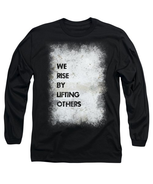 We Rise By Lifting Others Long Sleeve T-Shirt