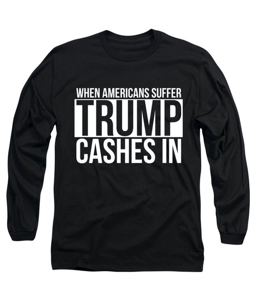 When Americans Suffer Trump Cashes In Long Sleeve T-Shirt