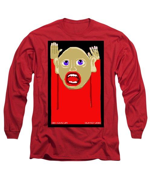 Ok I Give Up Long Sleeve T-Shirt