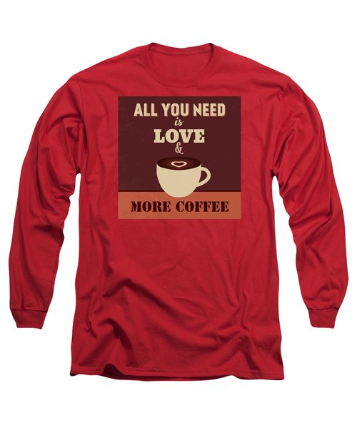 All You Need Is Love And More Coffee Long Sleeve T-Shirt