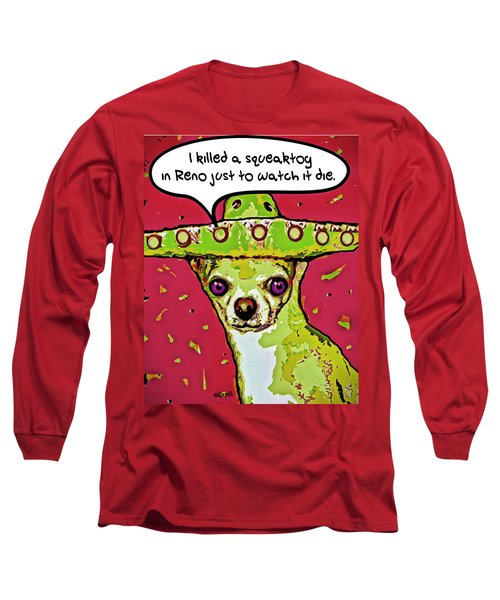 Chihuahua - I Killed A Squeaktoy In Reno Long Sleeve T-Shirt