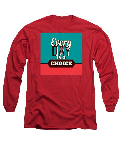 Every Day Is A Choice Long Sleeve T-Shirt