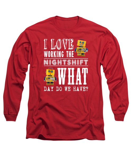 I Love Working The Nightshift - What Day Do We Have Long Sleeve T-Shirt by Carsten Reisinger