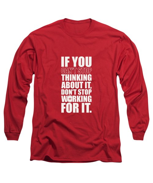 If You Cant Stop Thinking About It, Dont Stop Working For It. Gym Motivational Quotes Poster Long Sleeve T-Shirt