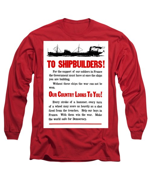 To Shipbuilders - Our Country Looks To You  Long Sleeve T-Shirt