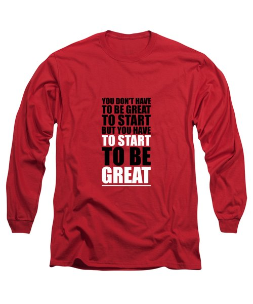You Do Not Have To Be Great To Start But You Have To Start Gym Inspirational Quotes Poster Long Sleeve T-Shirt
