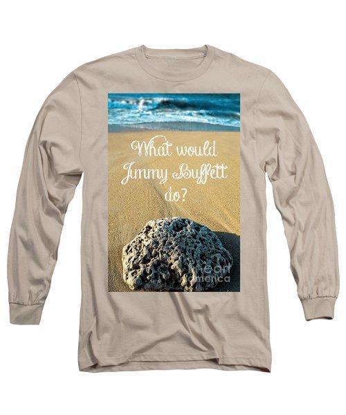 What Would Jimmy Buffett Do Long Sleeve T-Shirt
