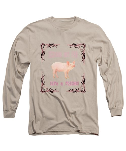 Excuse My Pig , Hes A Friend  Long Sleeve T-Shirt