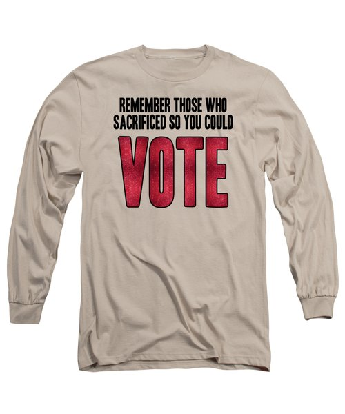Remember Those Who Sacrificed So You Could Vote Long Sleeve T-Shirt