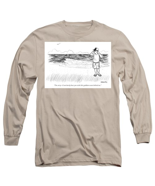 Sorry I Can Barely Hear You With This Goddam Ocean Behind Me Long Sleeve T-Shirt