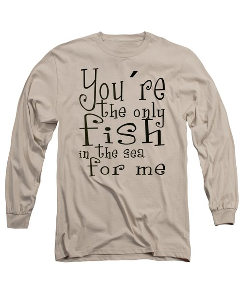 The Only Fish In The Sea For Me Long Sleeve T-Shirt