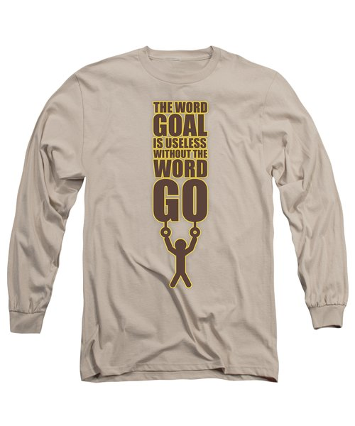 The Word Goal Is Useless Without The Word Go Gym Motivational Quotes Long Sleeve T-Shirt
