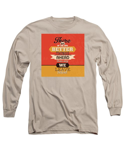 There Are Far Better Things Ahead Long Sleeve T-Shirt