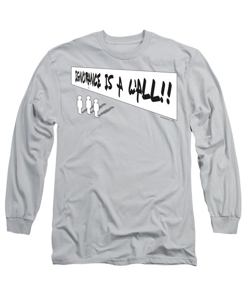 Ignorance Is A Wall Long Sleeve T-Shirt