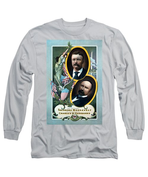 For President - Theodore Roosevelt And For Vice President - Charles W Fairbanks Long Sleeve T-Shirt