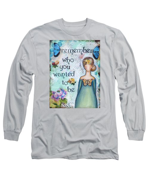 Remember Who You Wanted To Be Long Sleeve T-Shirt by Stanka Vukelic