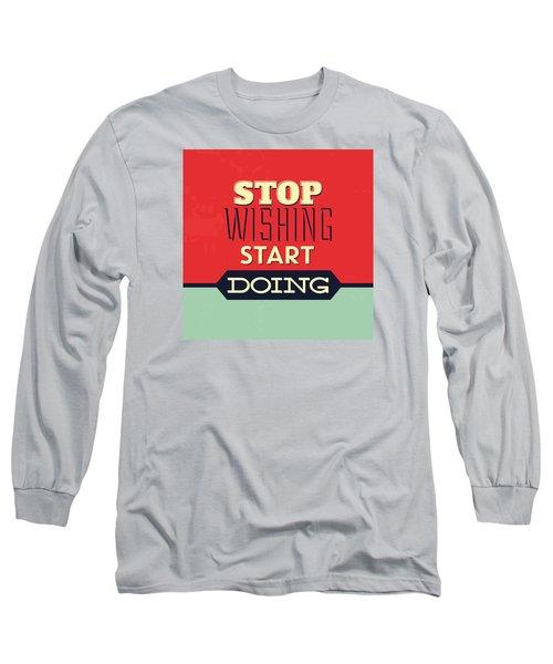 Stop Wishing Start Doing Long Sleeve T-Shirt