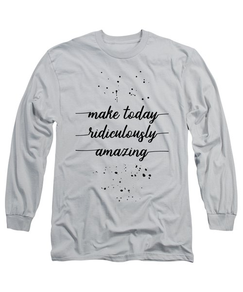Text Art Make Today Ridiculously Amazing Long Sleeve T-Shirt