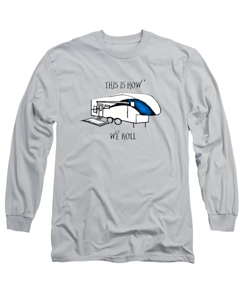 This Is How We Roll     Rv Humor Long Sleeve T-Shirt by Judy Hall-Folde