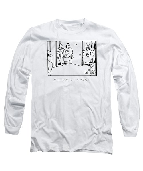 Come On In - Just Throw Your Coats In The Garbage Long Sleeve T-Shirt
