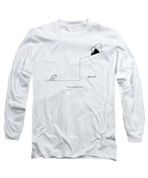You Can't Plead Cute Long Sleeve T-Shirt by Charles Barsotti