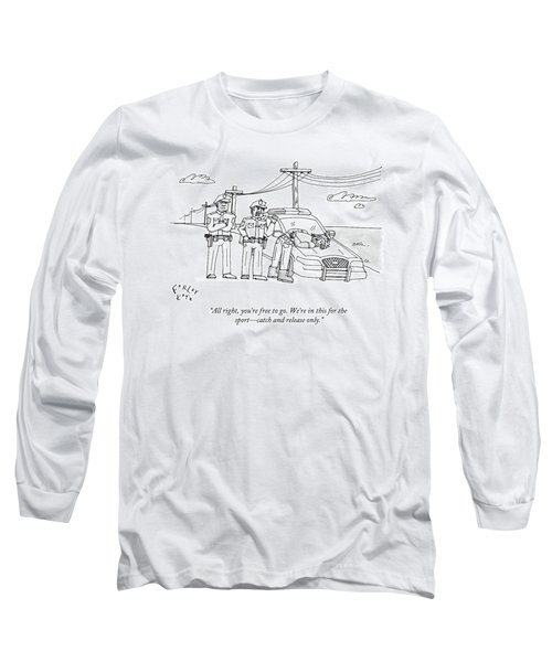 All Right, You're Free To Go. We're In This Long Sleeve T-Shirt
