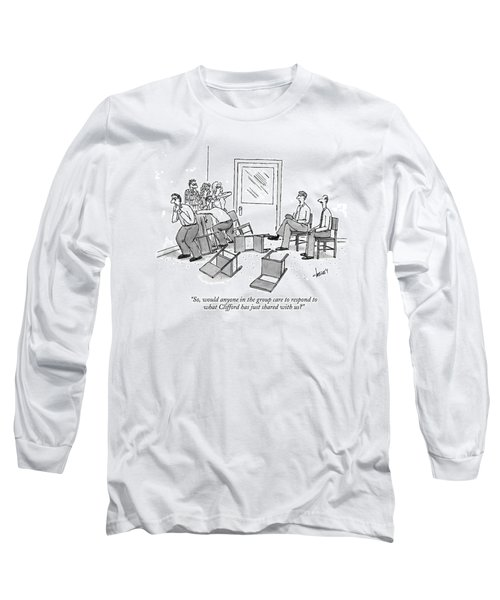 So, Would Anyone In The Group Care To Respond Long Sleeve T-Shirt