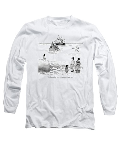 Well, They Look Pretty Undocumented To Me Long Sleeve T-Shirt