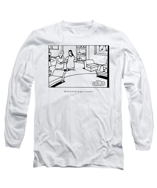 We Hired All The Designers Ourselves Long Sleeve T-Shirt