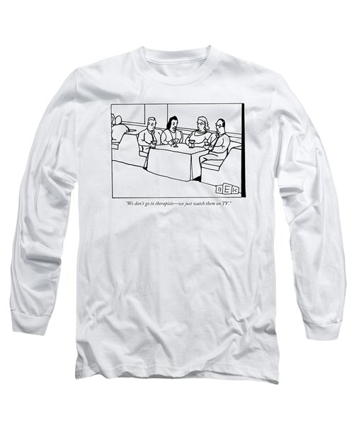 We Don't Go To Therapists - We Just Watch Long Sleeve T-Shirt