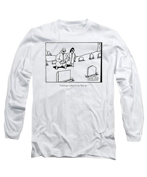 I Never Got A Chance To Say 'shut Up.' Long Sleeve T-Shirt
