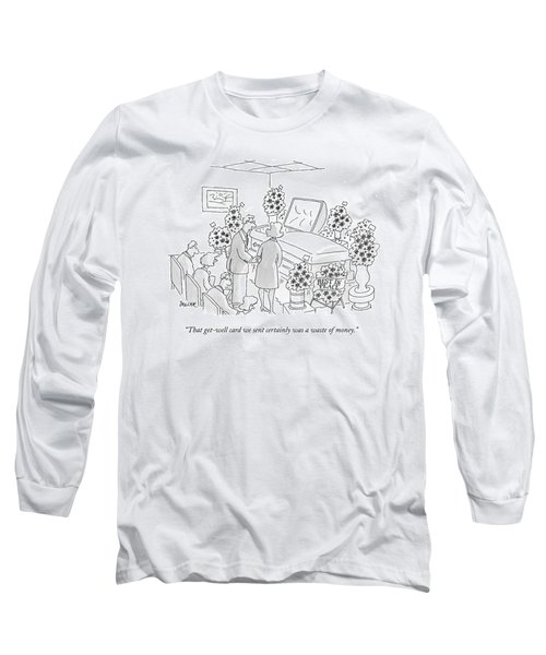 That Get-well Card We Sent Certainly Was A Waste Long Sleeve T-Shirt