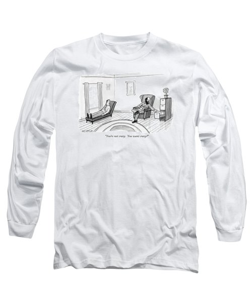 You're Not Crazy.  You Want Crazy? Long Sleeve T-Shirt