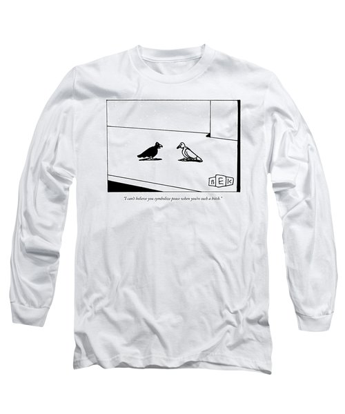 I Can't Believe You Symbolize Peace When You're Long Sleeve T-Shirt
