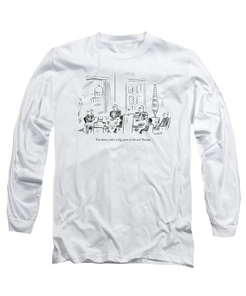 You Know Who's A Big Pain In The Ass? Europe Long Sleeve T-Shirt