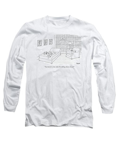You Haven't A Clue What I'm Talking Long Sleeve T-Shirt