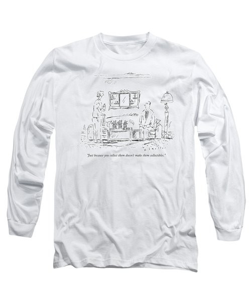 Just Because You Collect Them Doesn't Make Long Sleeve T-Shirt