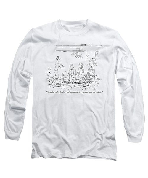Donald Is Such A Fatalist - He's Convinced He's Long Sleeve T-Shirt
