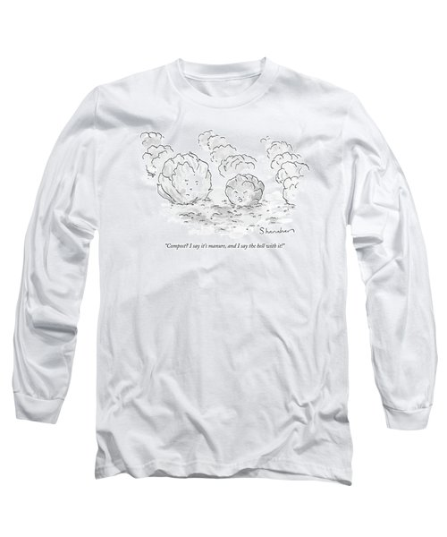 Compost? I Say It's Manure Long Sleeve T-Shirt