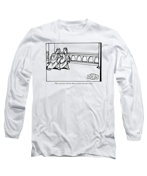 My Contractor Told Me Rome Would Only Take A Day Long Sleeve T-Shirt