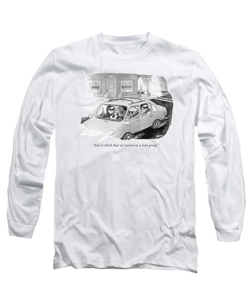 And To Think That We Started As A Book Group Long Sleeve T-Shirt