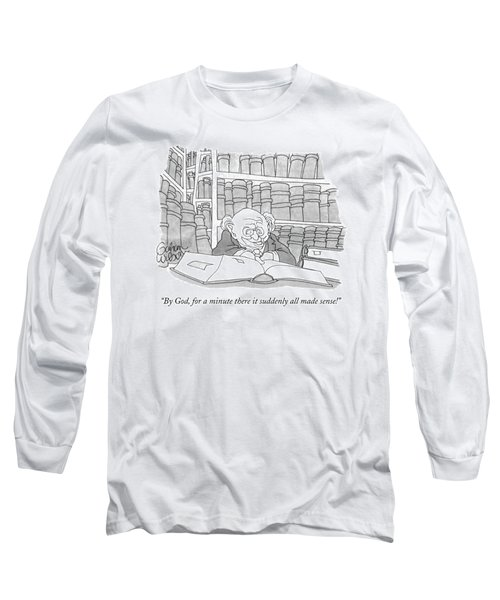 By God, For A Minute There It Suddenly All Made Long Sleeve T-Shirt