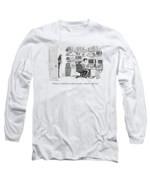 Dennis, I Would Like To Talk To You For A Minute Long Sleeve T-Shirt