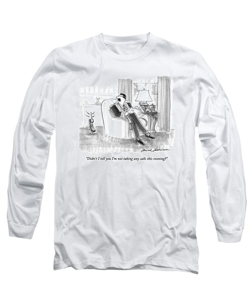 Didn't I Tell You I'm Not Talking Any Calls This Long Sleeve T-Shirt