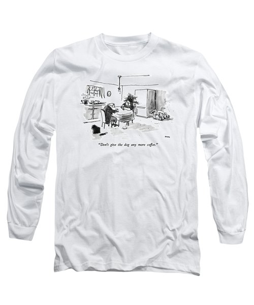 Don't Give The Dog Any More Coffee Long Sleeve T-Shirt