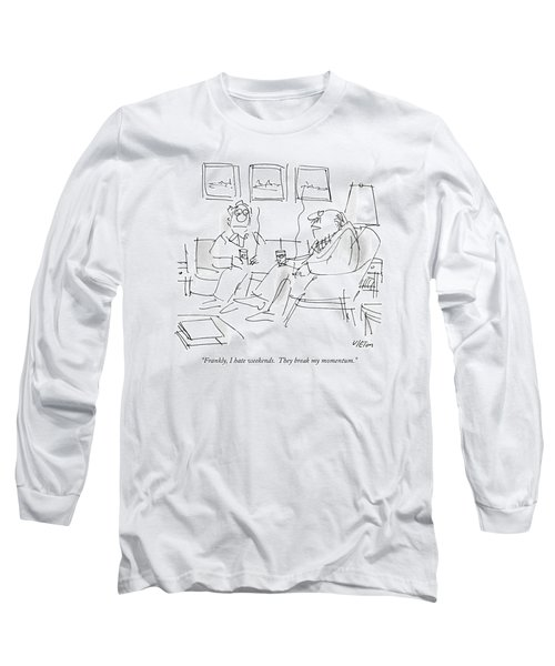 Frankly, I Hate Weekends.  They Break My Momentum Long Sleeve T-Shirt