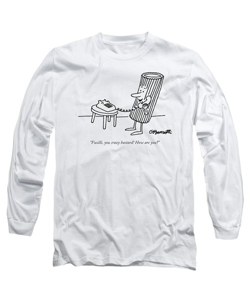 Fusilli, You Crazy Bastard! How Are You? Long Sleeve T-Shirt by Charles Barsotti